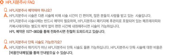 HPLFAQ _ Q.HPL 예약해야 하나요? A. HPL시술은 다른 시술에 비해 시술 시간이 긴 편이며, 많은 분들의 사랑을 받고 있는 시술입니다. HPL 시술시에는 반드시 에약이 필요하며, HPL 패키지에 후관리로 포함되어 있는 메조테라피와 카복시테라피는 별도의 예약 없이 편한 시간에 내원해주시면 시술이 가능하십니다. HPL에약은 1577-3653을 통해 전화주시면 친절히 도와드리고 있습니다. Q. HPL 단독 시술도 가능한가요? A. HPL 패키지가 아닌 HPL 단독 시술도 물론 가능하십니다. HPL단독 시술에 대한 비용은 [비용안내메일]을 통해 안내받으실 수 있습니다.